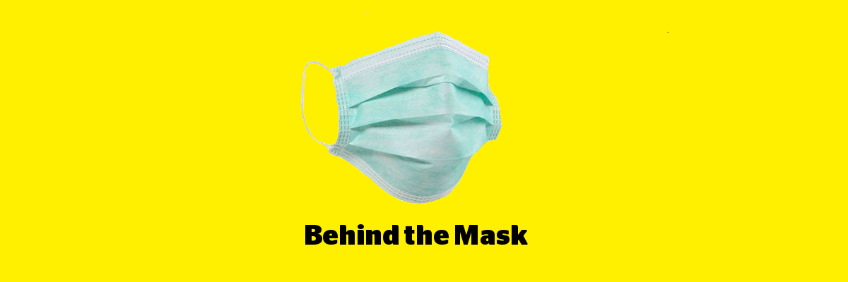 A disposable medical mask imposed on a yellow background. Text: Behind the Mask.